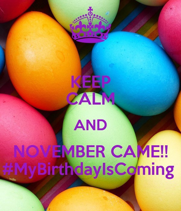 KEEP CALM AND NOVEMBER CAME!! #MyBirthdayIsComing
