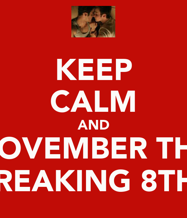 KEEP CALM AND NOVEMBER THE FREAKING 8TH!