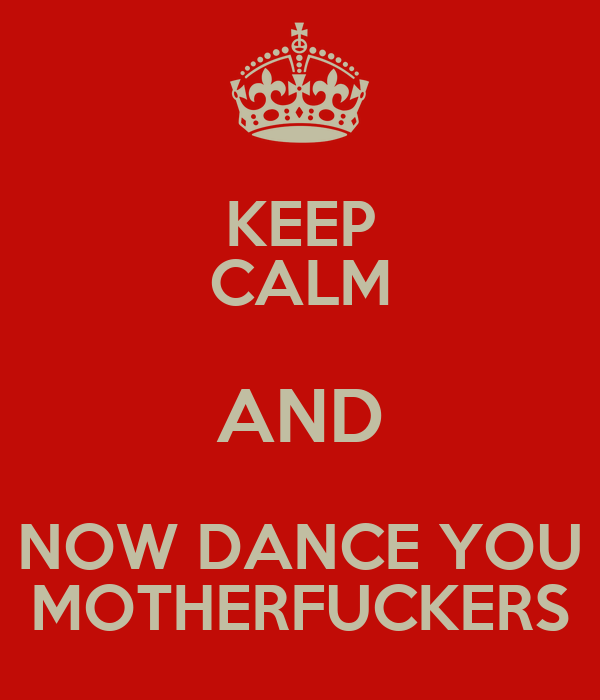 KEEP CALM AND NOW DANCE YOU MOTHERFUCKERS