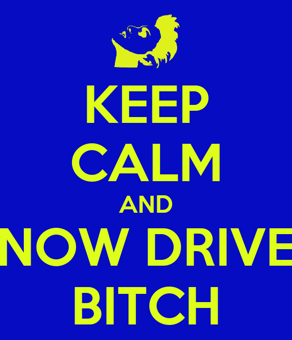 KEEP CALM AND NOW DRIVE BITCH