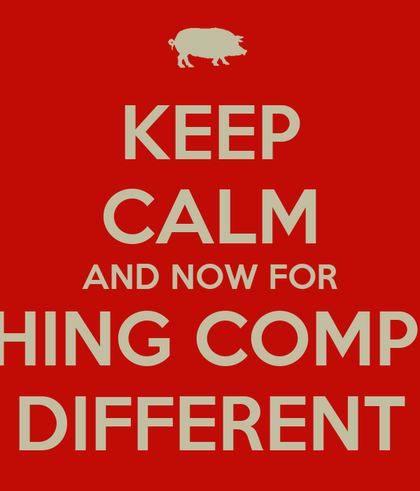 KEEP CALM AND NOW FOR SOMETHING COMPLETELY DIFFERENT