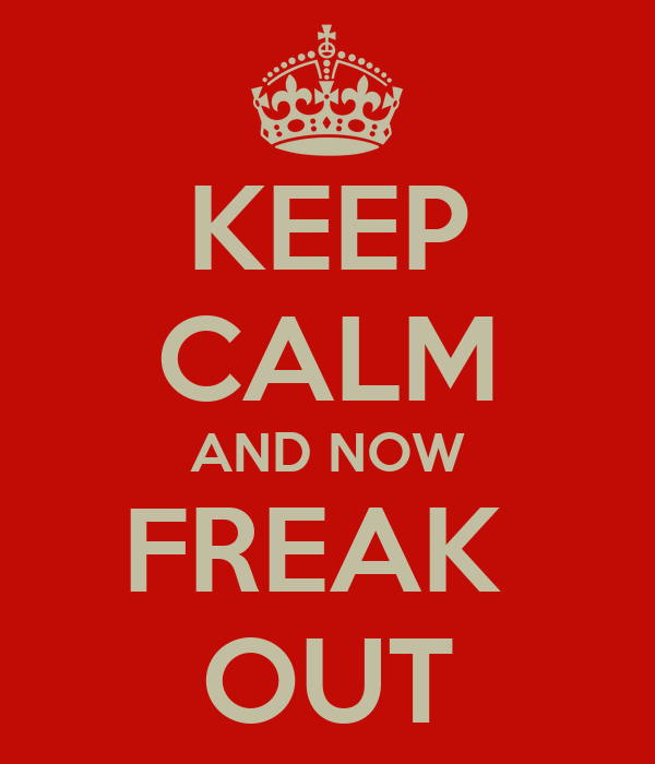 KEEP CALM AND NOW FREAK  OUT