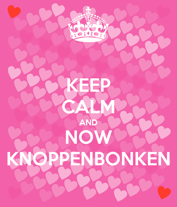 KEEP CALM AND NOW KNOPPENBONKEN