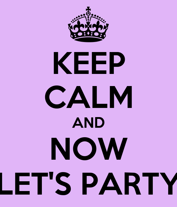 KEEP CALM AND NOW LET'S PARTY