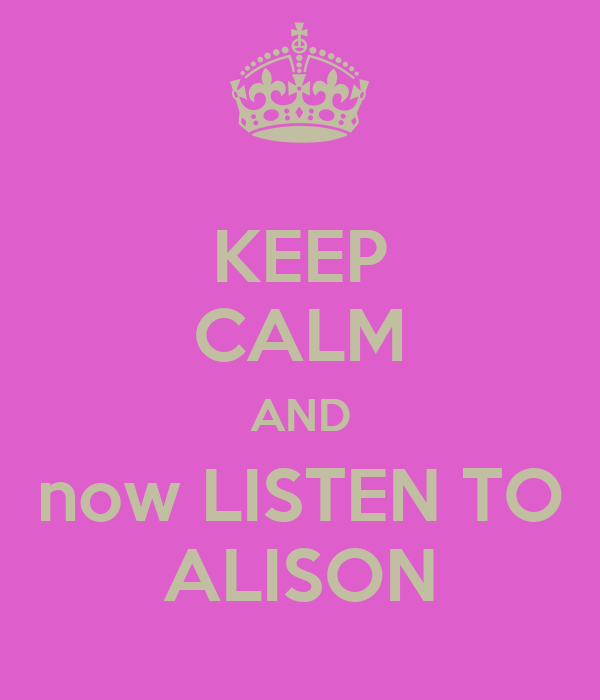 KEEP CALM AND now LISTEN TO ALISON