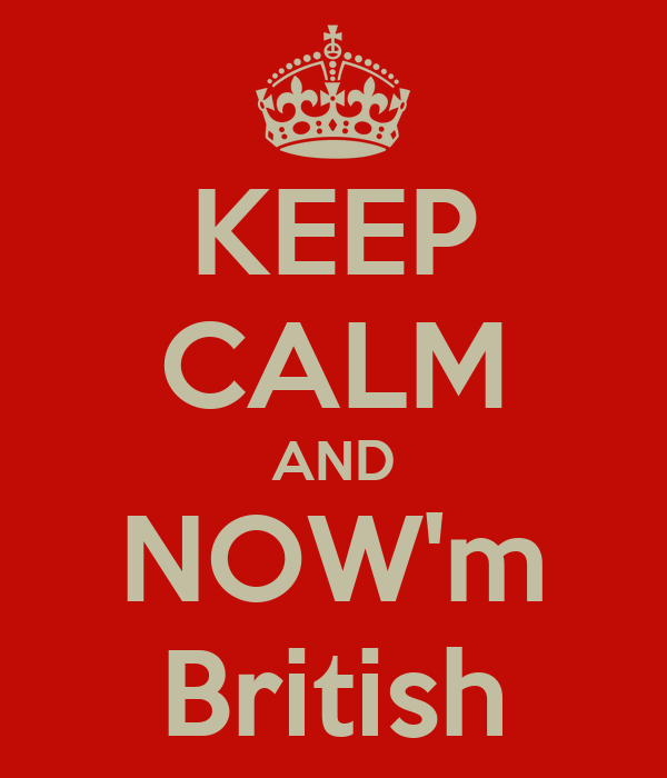 KEEP CALM AND NOW'm British