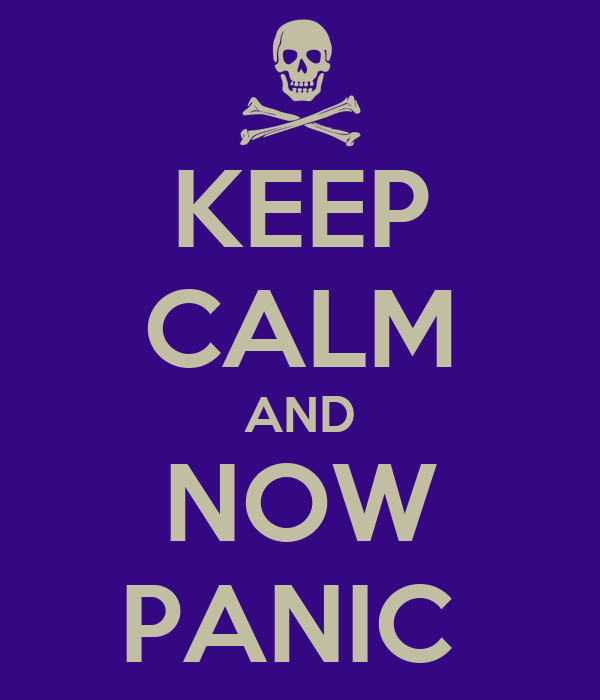 KEEP CALM AND NOW PANIC