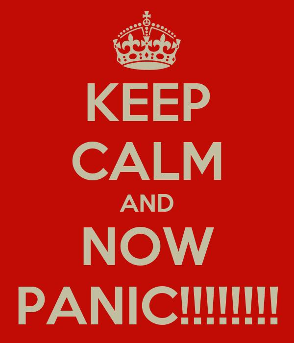 KEEP CALM AND NOW PANIC!!!!!!!!