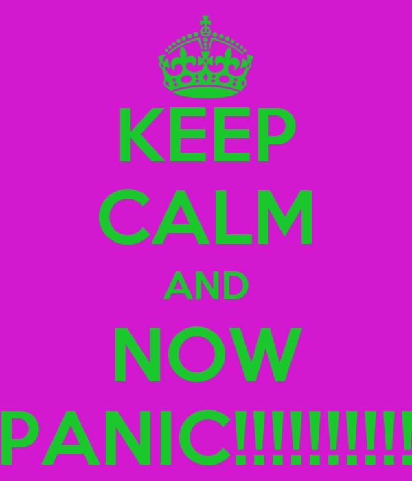 KEEP CALM AND NOW PANIC!!!!!!!!!!