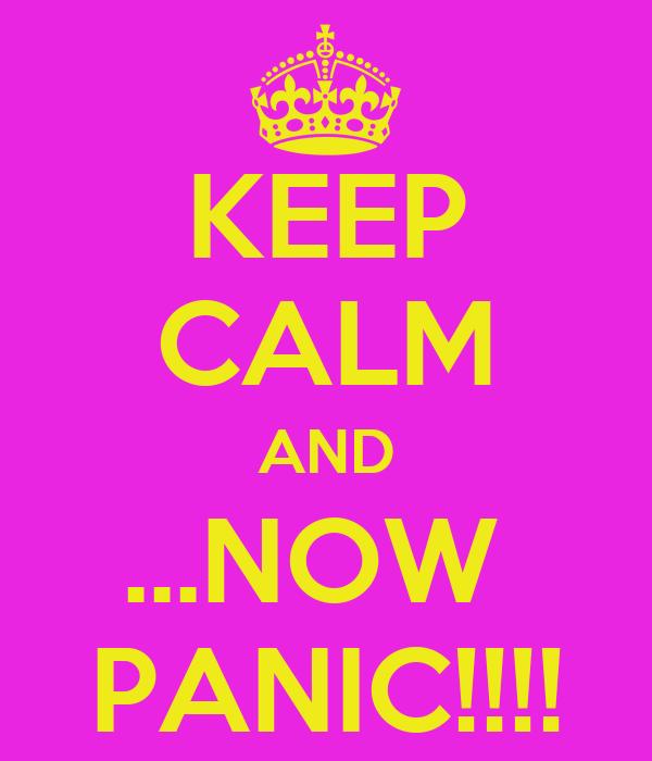 KEEP CALM AND ...NOW  PANIC!!!!