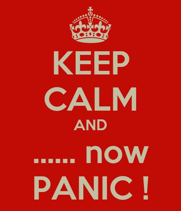 KEEP CALM AND ...... now PANIC !