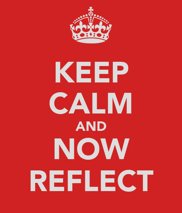 KEEP CALM AND NOW REFLECT