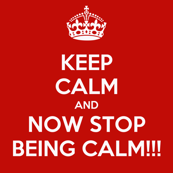 KEEP CALM AND NOW STOP BEING CALM!!!