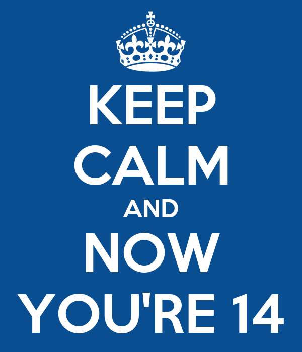 KEEP CALM AND NOW YOU'RE 14