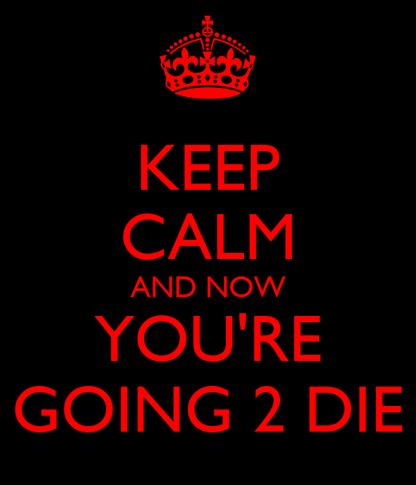 KEEP CALM AND NOW YOU'RE GOING 2 DIE