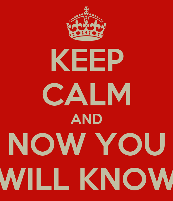 KEEP CALM AND NOW YOU WILL KNOW