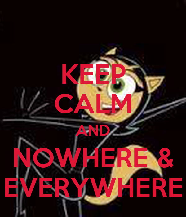 KEEP CALM AND NOWHERE & EVERYWHERE