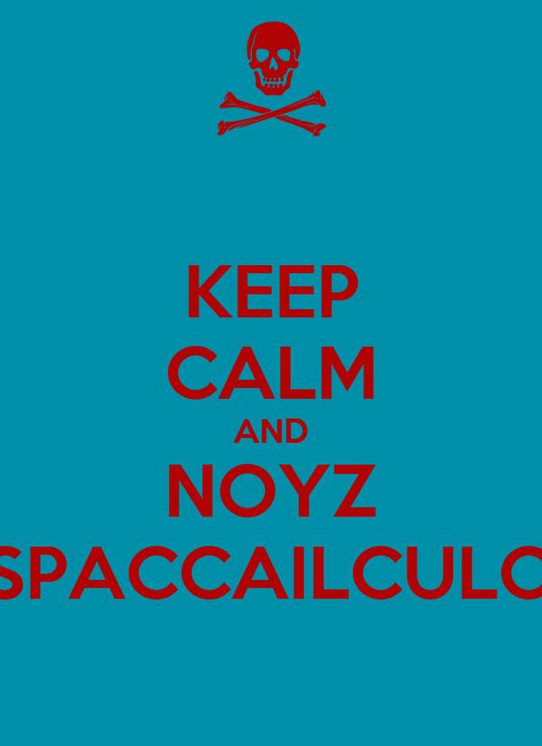 KEEP CALM AND NOYZ SPACCAILCULO