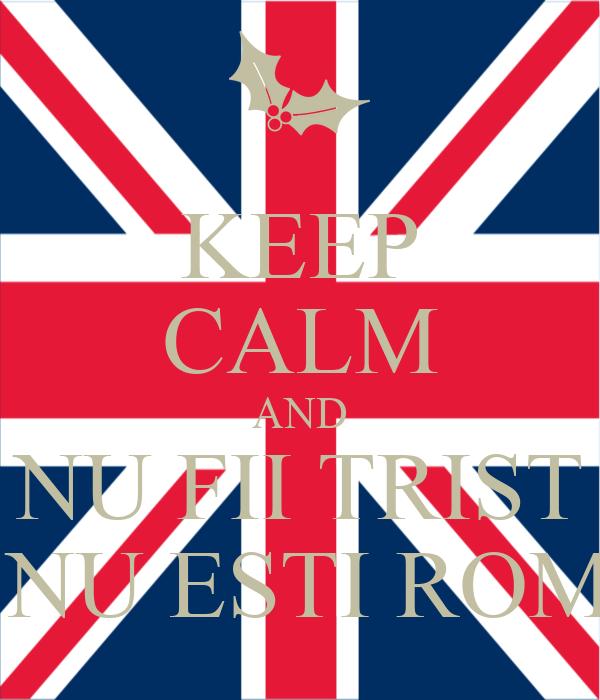 KEEP CALM AND NU FII TRIST CA NU ESTI ROMAN