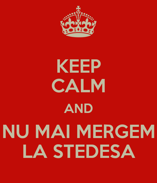 KEEP CALM AND NU MAI MERGEM LA STEDESA