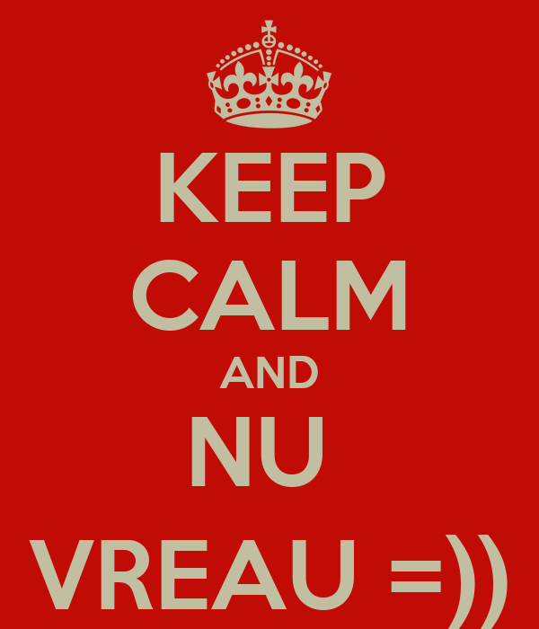 KEEP CALM AND NU  VREAU =))