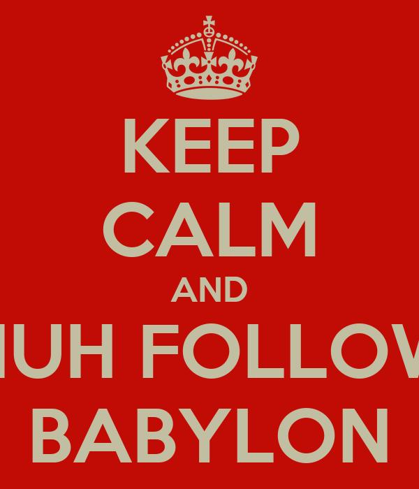 KEEP CALM AND NUH FOLLOW BABYLON