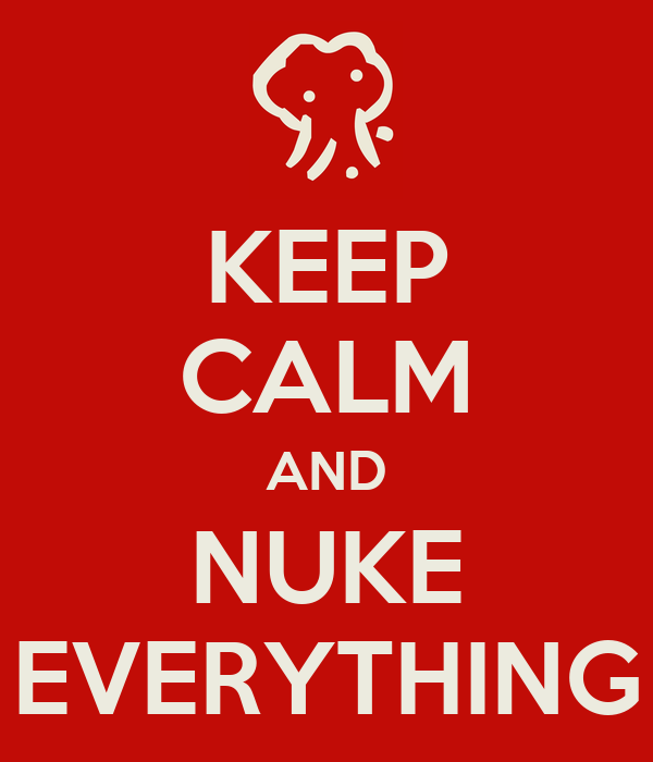KEEP CALM AND NUKE EVERYTHING