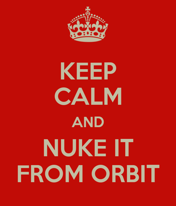 KEEP CALM AND NUKE IT FROM ORBIT