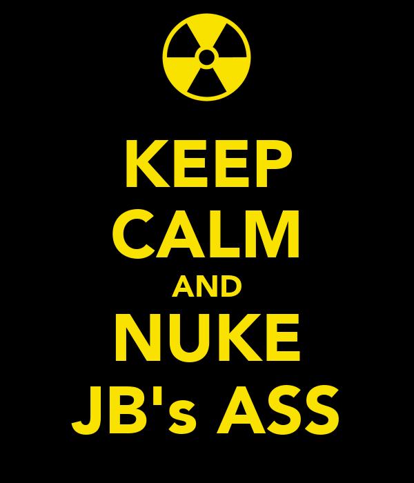 KEEP CALM AND NUKE JB's ASS