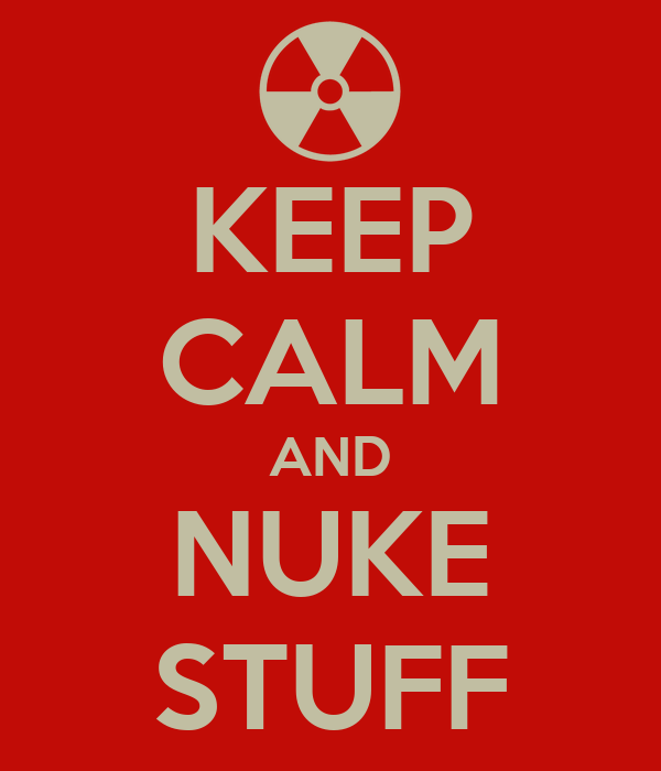 KEEP CALM AND NUKE STUFF