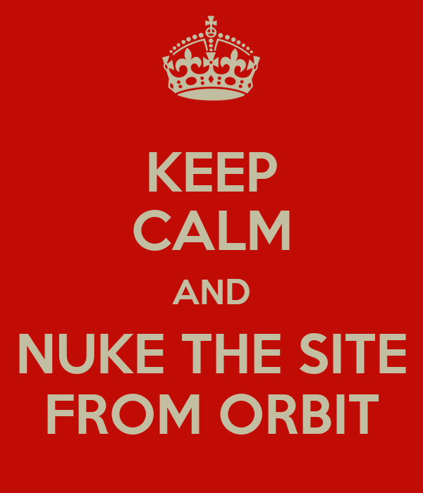 KEEP CALM AND NUKE THE SITE FROM ORBIT
