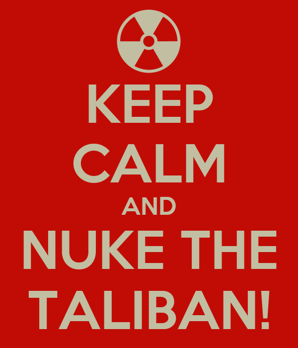 KEEP CALM AND NUKE THE TALIBAN!