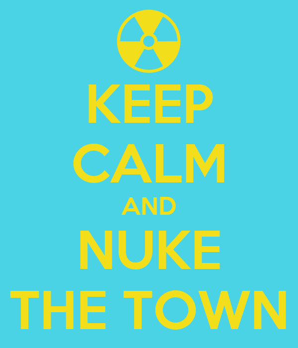 KEEP CALM AND NUKE THE TOWN