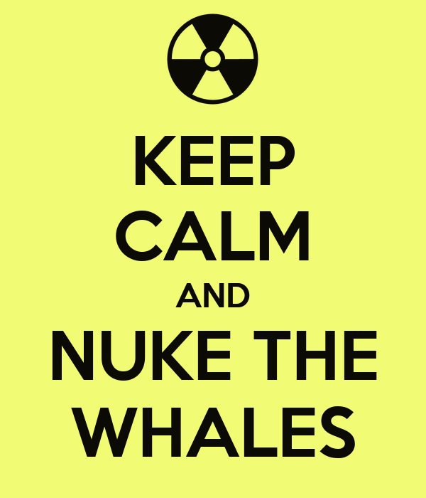 KEEP CALM AND NUKE THE WHALES