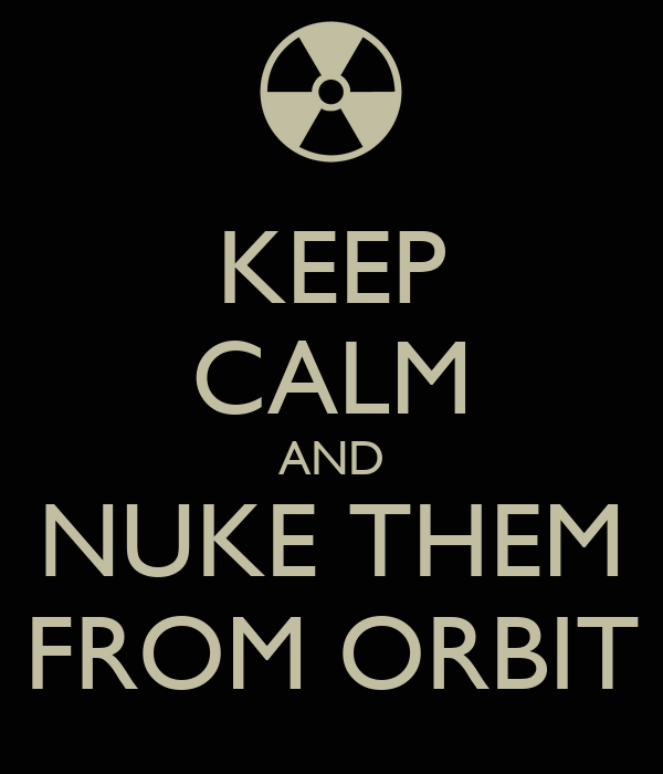 KEEP CALM AND NUKE THEM FROM ORBIT