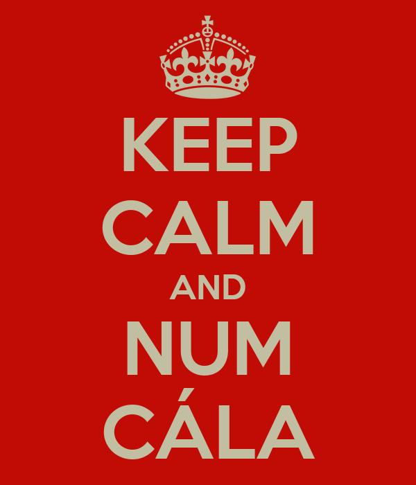 KEEP CALM AND NUM CÁLA