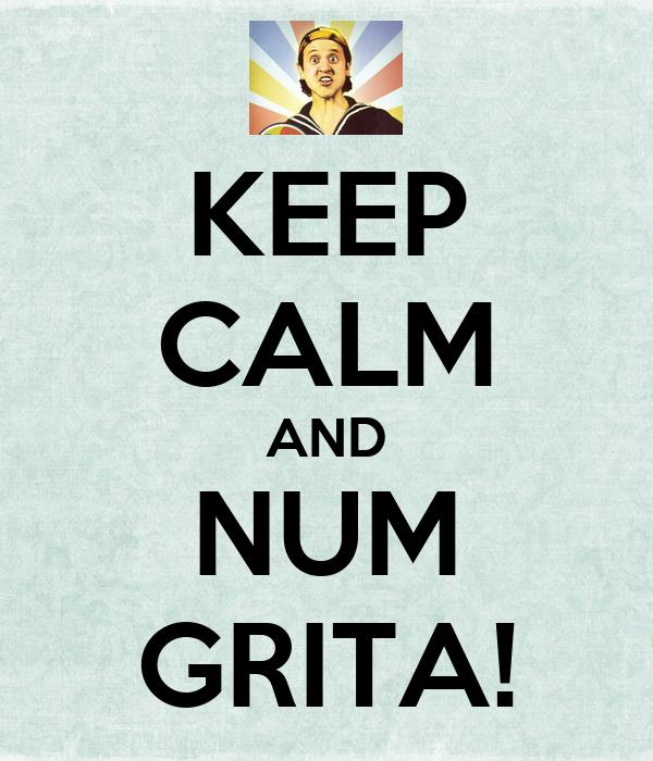 KEEP CALM AND NUM GRITA!