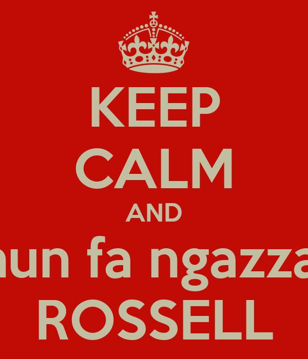KEEP CALM AND nun fa ngazza' ROSSELL