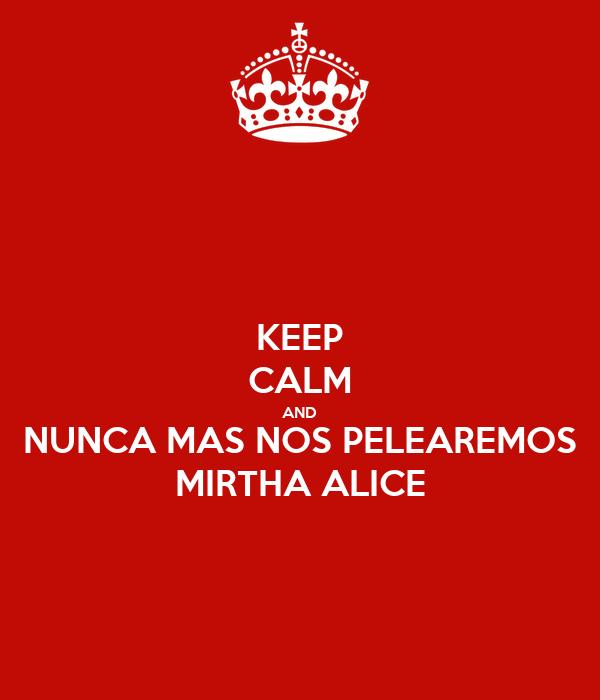KEEP CALM AND NUNCA MAS NOS PELEAREMOS MIRTHA ALICE