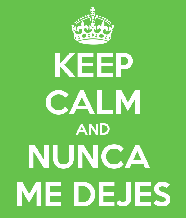 KEEP CALM AND NUNCA  ME DEJES