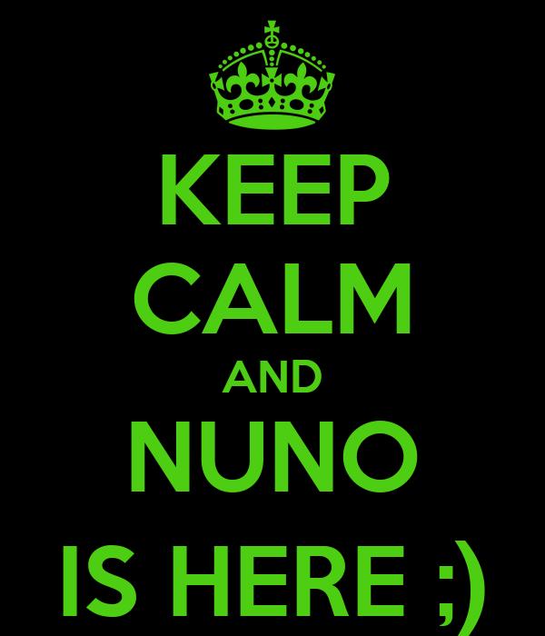 KEEP CALM AND NUNO IS HERE ;)