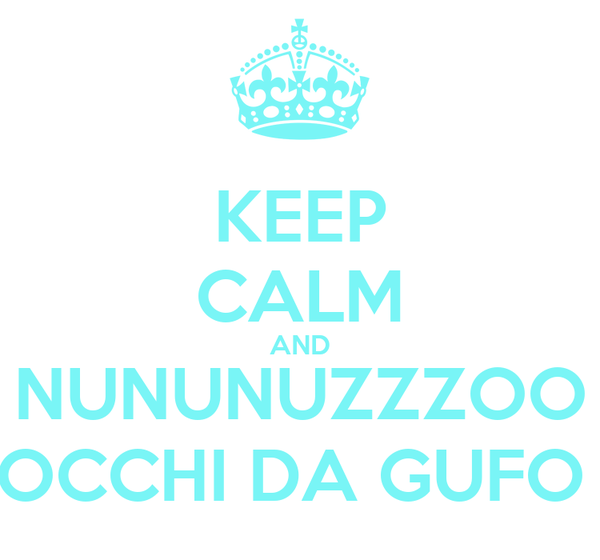 KEEP CALM AND NUNUNUZZZOO OCCHI DA GUFO