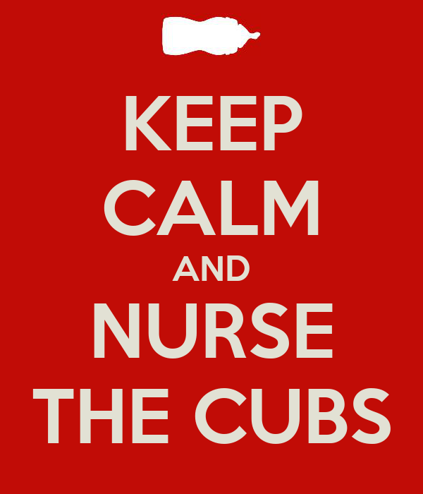 KEEP CALM AND NURSE THE CUBS