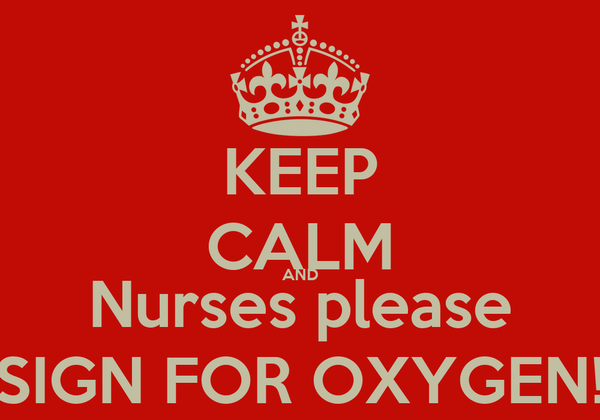 KEEP CALM AND Nurses please SIGN FOR OXYGEN!