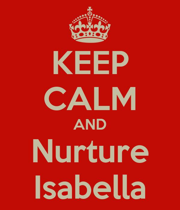 KEEP CALM AND Nurture Isabella