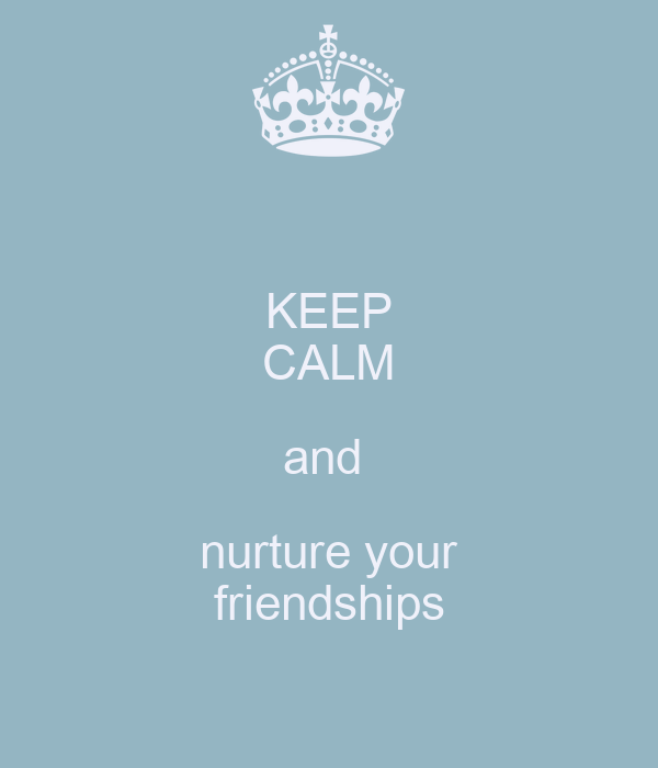 KEEP CALM and  nurture your friendships