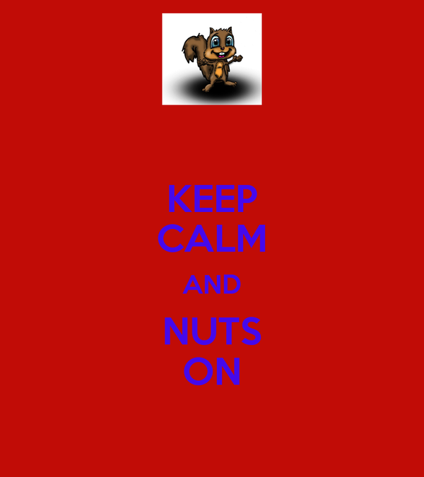 KEEP CALM AND NUTS ON