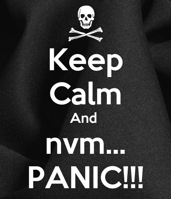 Keep Calm And  nvm... PANIC!!!