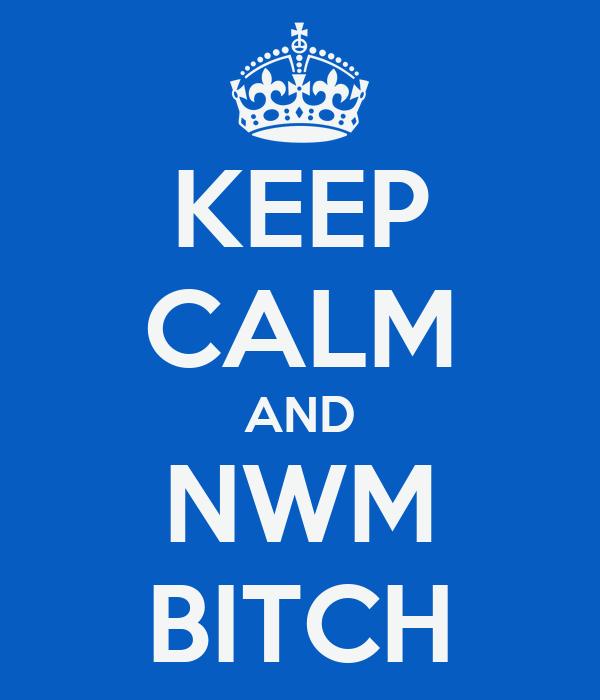 KEEP CALM AND NWM BITCH