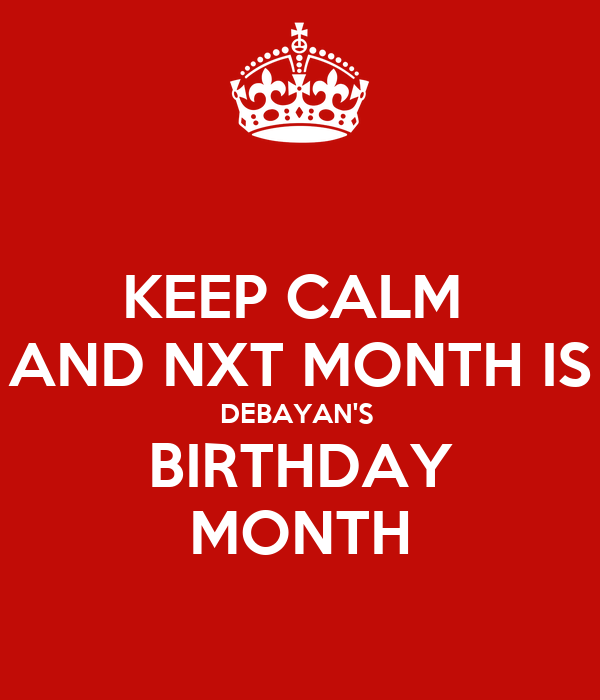 KEEP CALM  AND NXT MONTH IS DEBAYAN'S  BIRTHDAY MONTH